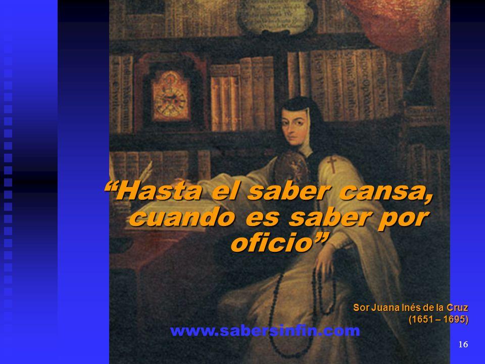 Hasta el saber cansa, cuando es saber por oficio Sor Juana Inés de la Cruz (1651 – 1695) www.sabersinfin.com 16