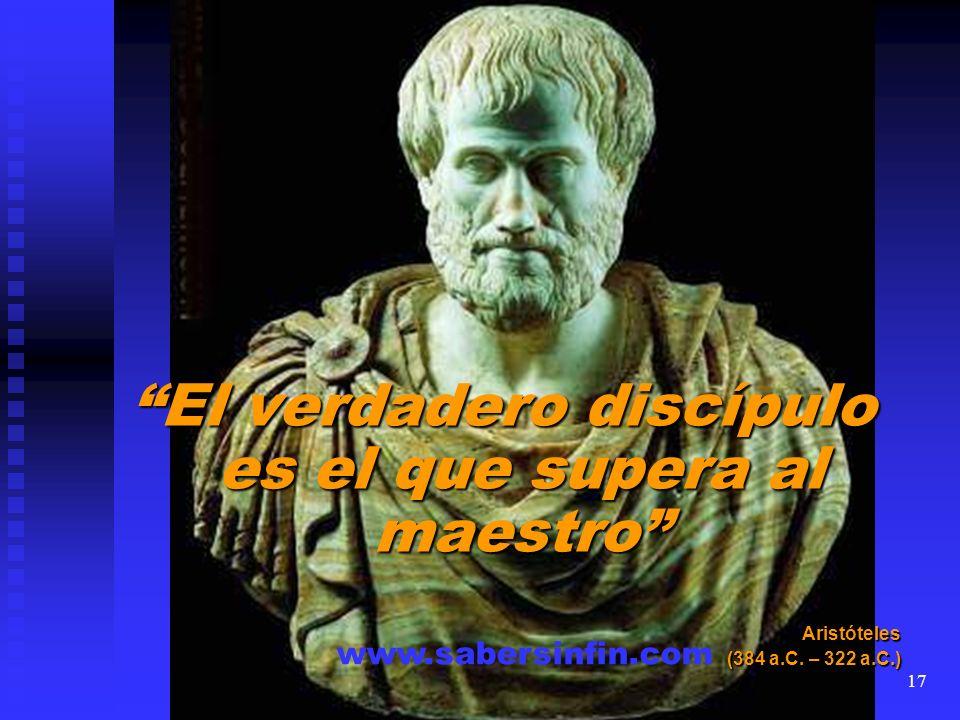 El verdadero discípulo es el que supera al maestro Aristóteles (384 a.C. – 322 a.C.) www.sabersinfin.com 17