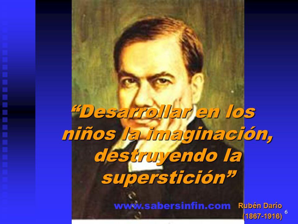 Desarrollar en los niños la imaginación, destruyendo la superstición Rubén Darío (1867-1916) www.sabersinfin.com 6