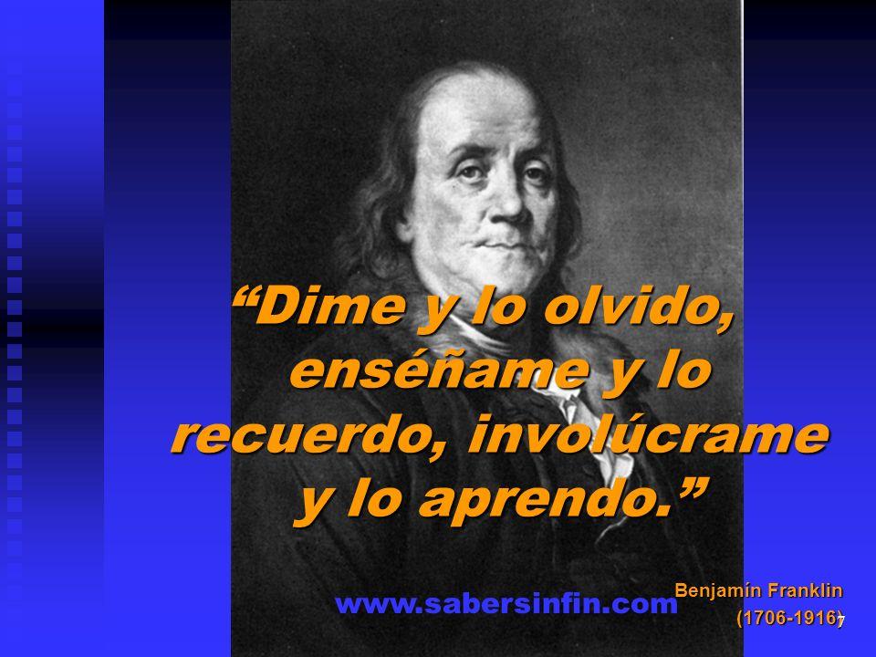 Dime y lo olvido, enséñame y lo recuerdo, involúcrame y lo aprendo. Benjamín Franklin (1706-1916) www.sabersinfin.com 7