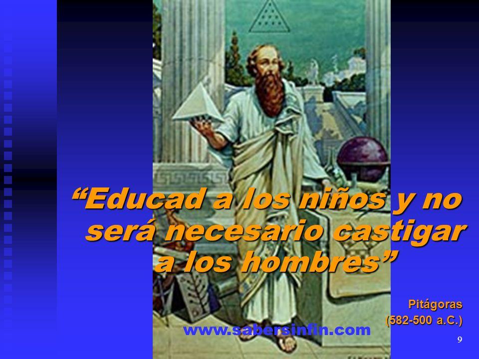 Educad a los niños y no será necesario castigar a los hombres Pitágoras (582-500 a.C.) www.sabersinfin.com 9