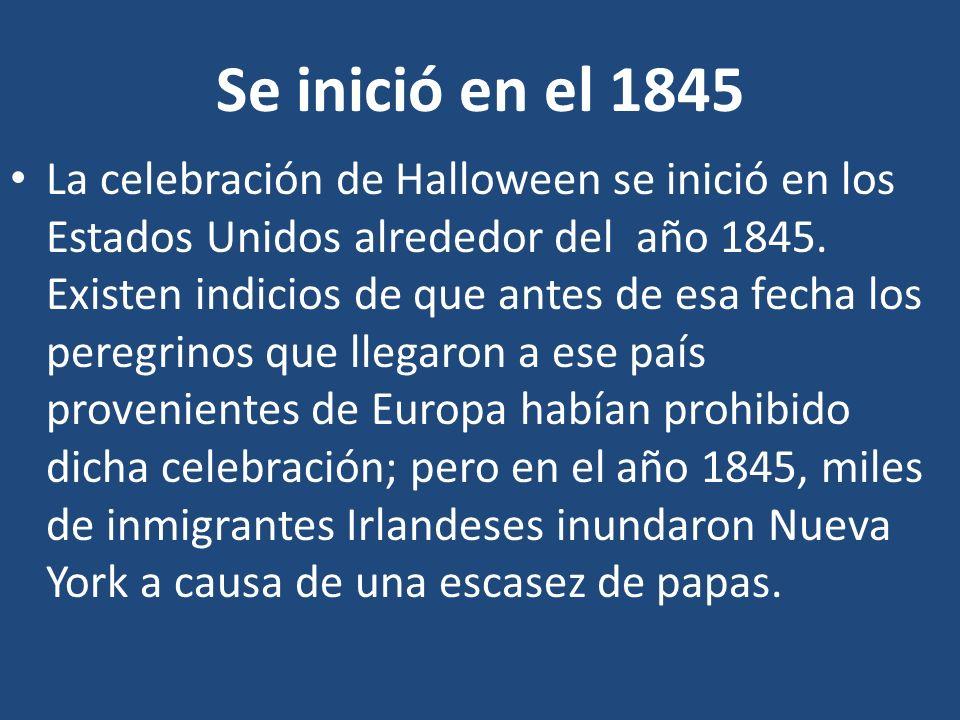 Se inició en el 1845 La celebración de Halloween se inició en los Estados Unidos alrededor del año 1845. Existen indicios de que antes de esa fecha lo