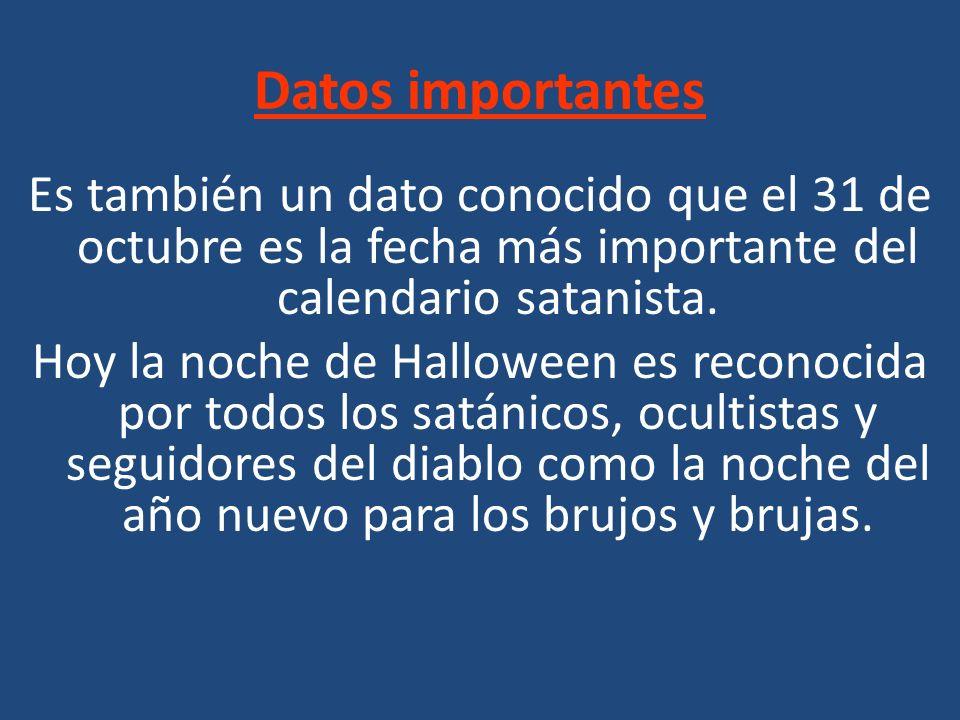 Datos importantes Es también un dato conocido que el 31 de octubre es la fecha más importante del calendario satanista. Hoy la noche de Halloween es r