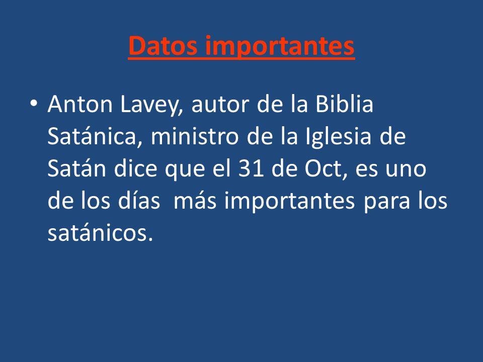 Datos importantes Anton Lavey, autor de la Biblia Satánica, ministro de la Iglesia de Satán dice que el 31 de Oct, es uno de los días más importantes