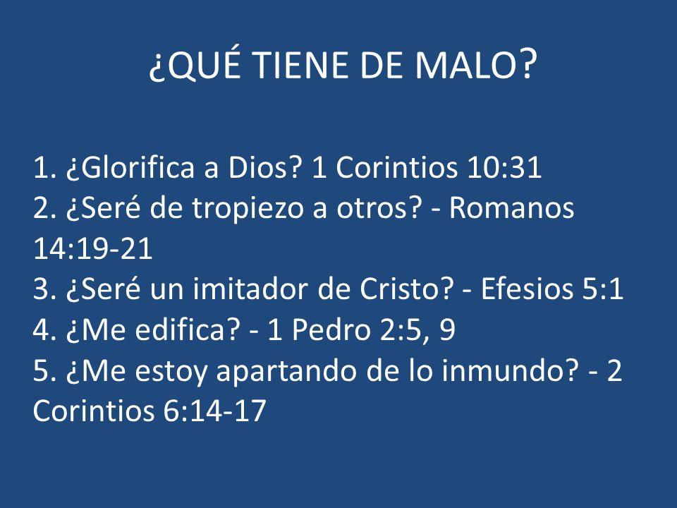 ¿QUÉ TIENE DE MALO ? 1. ¿Glorifica a Dios? 1 Corintios 10:31 2. ¿Seré de tropiezo a otros? - Romanos 14:19-21 3. ¿Seré un imitador de Cristo? - Efesio