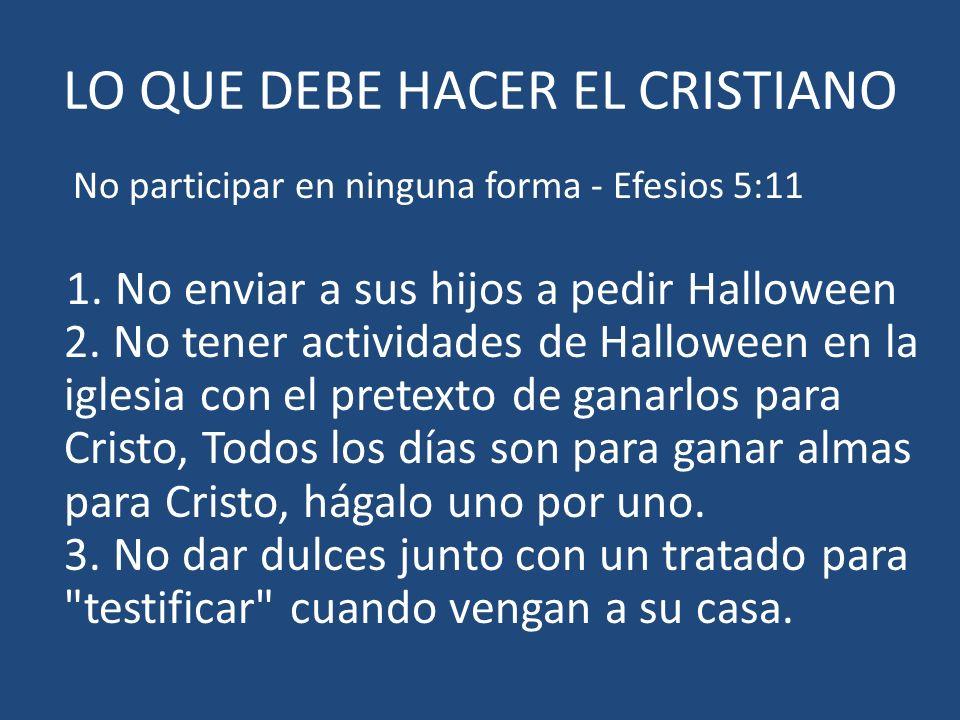 LO QUE DEBE HACER EL CRISTIANO No participar en ninguna forma - Efesios 5:11 1. No enviar a sus hijos a pedir Halloween 2. No tener actividades de Hal