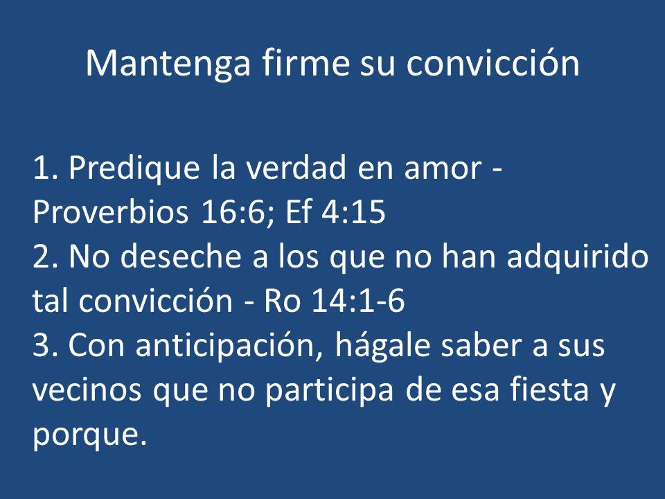 Mantenga firme su convicción 1. Predique la verdad en amor - Proverbios 16:6; Ef 4:15 2. No deseche a los que no han adquirido tal convicción - Ro 14: