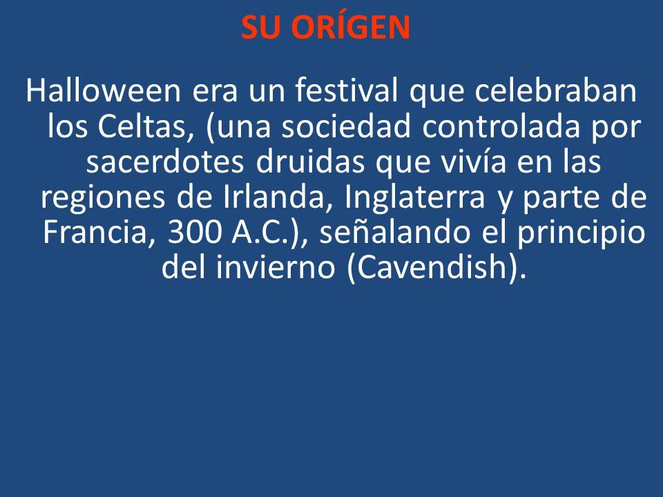 SU ORÍGEN Halloween era un festival que celebraban los Celtas, (una sociedad controlada por sacerdotes druidas que vivía en las regiones de Irlanda, I