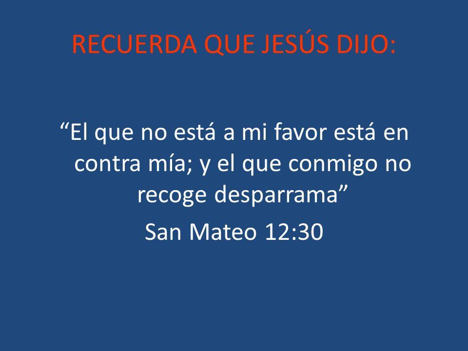 RECUERDA QUE JESÚS DIJO: El que no está a mi favor está en contra mía; y el que conmigo no recoge desparrama San Mateo 12:30