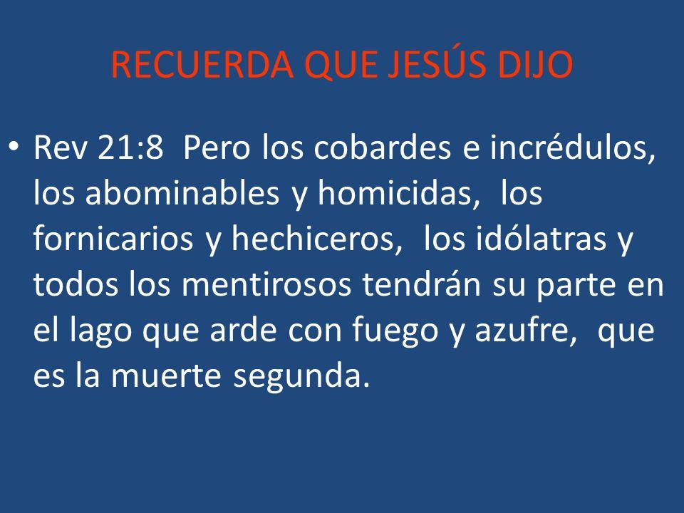 RECUERDA QUE JESÚS DIJO Rev 21:8 Pero los cobardes e incrédulos, los abominables y homicidas, los fornicarios y hechiceros, los idólatras y todos los