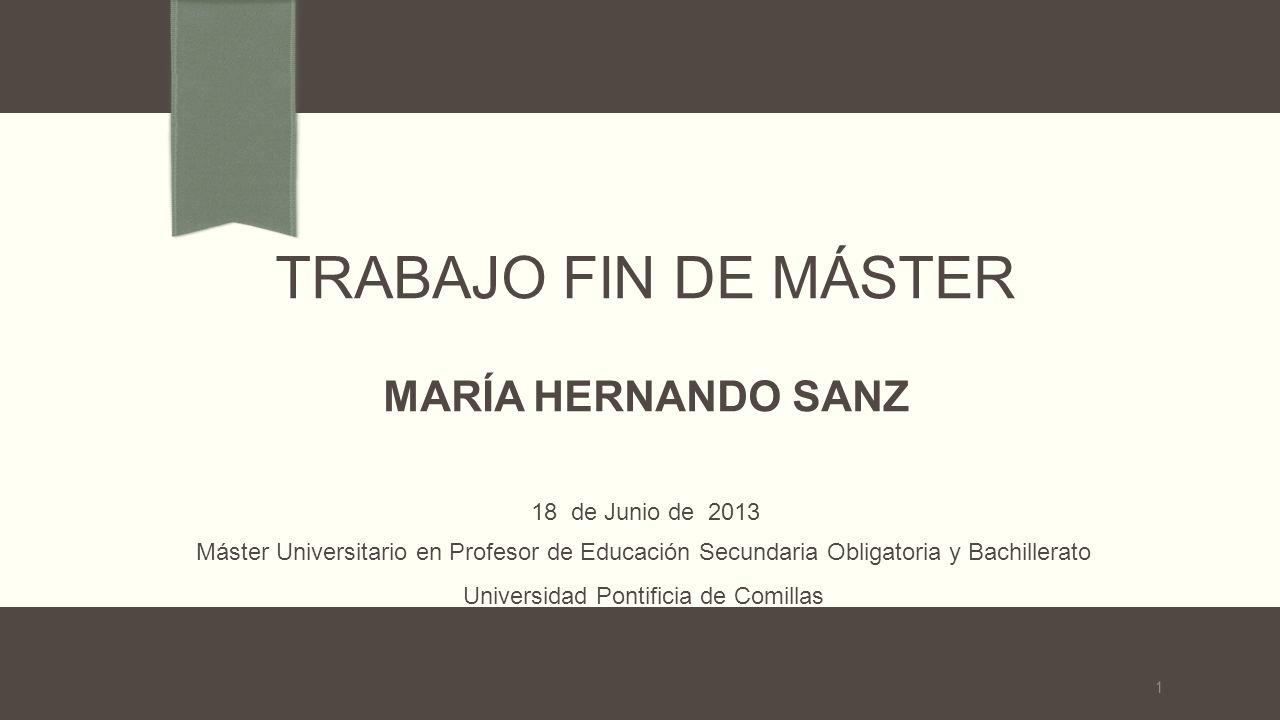 TRABAJO FIN DE MÁSTER MARÍA HERNANDO SANZ 18 de Junio de 2013 Máster Universitario en Profesor de Educación Secundaria Obligatoria y Bachillerato Universidad Pontificia de Comillas 1