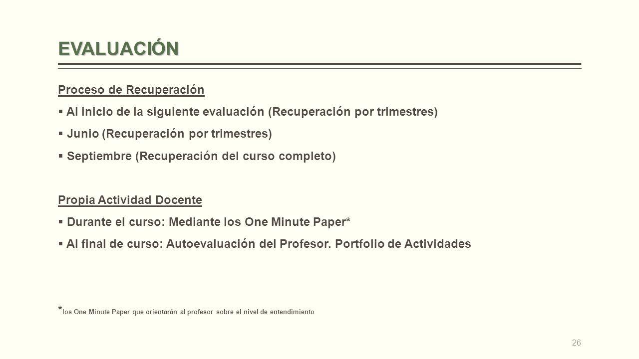 EVALUACIÓN Proceso de Recuperación Al inicio de la siguiente evaluación (Recuperación por trimestres) Junio (Recuperación por trimestres) Septiembre (Recuperación del curso completo) Propia Actividad Docente Durante el curso: Mediante los One Minute Paper* Al final de curso: Autoevaluación del Profesor.