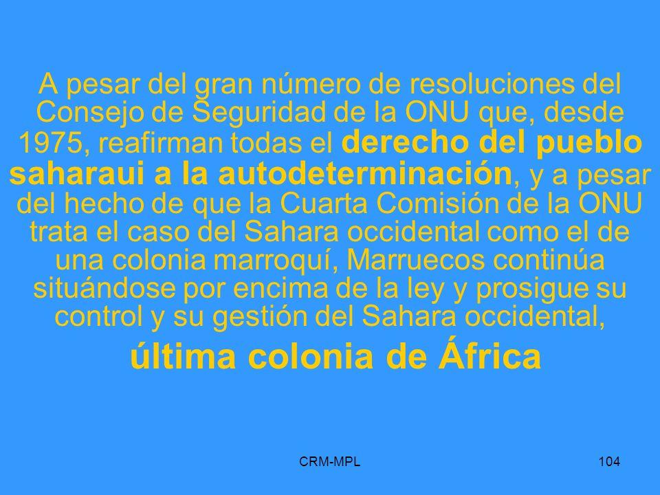 CRM-MPL104 A pesar del gran número de resoluciones del Consejo de Seguridad de la ONU que, desde 1975, reafirman todas el derecho del pueblo saharaui