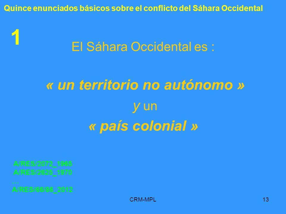 CRM-MPL13 1 El Sáhara Occidental es : « un territorio no autónomo » y un « país colonial » A/RES/2072_1965 A/RES/2625_1970 … A/RES/66/86_2012 Quince e