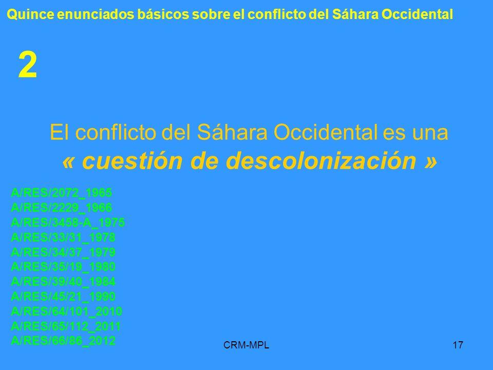 CRM-MPL17 2 El conflicto del Sáhara Occidental es una « cuestión de descolonización » A/RES/2072_1965 A/RES/2229_1966 A/RES/3458-A_1975 A/RES/33/31_19