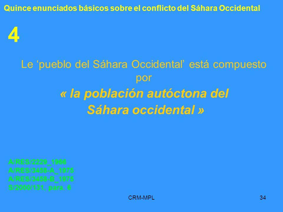CRM-MPL34 4 Le pueblo del Sáhara Occidental está compuesto por « la población autóctona del Sáhara occidental » A/RES/2229_1966 A/RES/3458-A_1975 A/RE