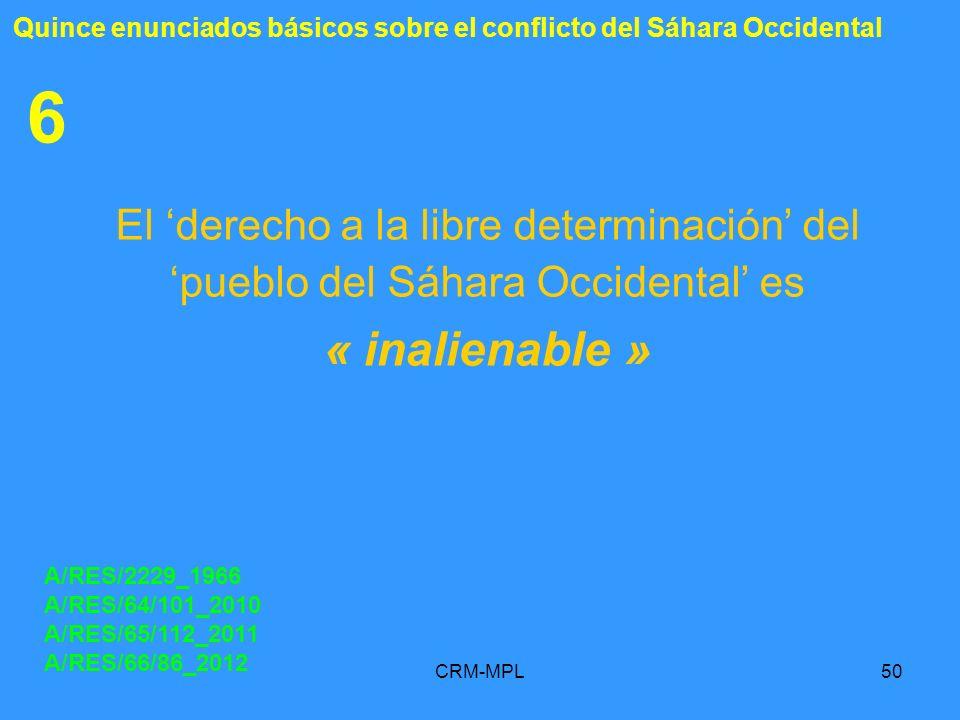 CRM-MPL50 6 El derecho a la libre determinación del pueblo del Sáhara Occidental es « inalienable » A/RES/2229_1966 A/RES/64/101_2010 A/RES/65/112_201