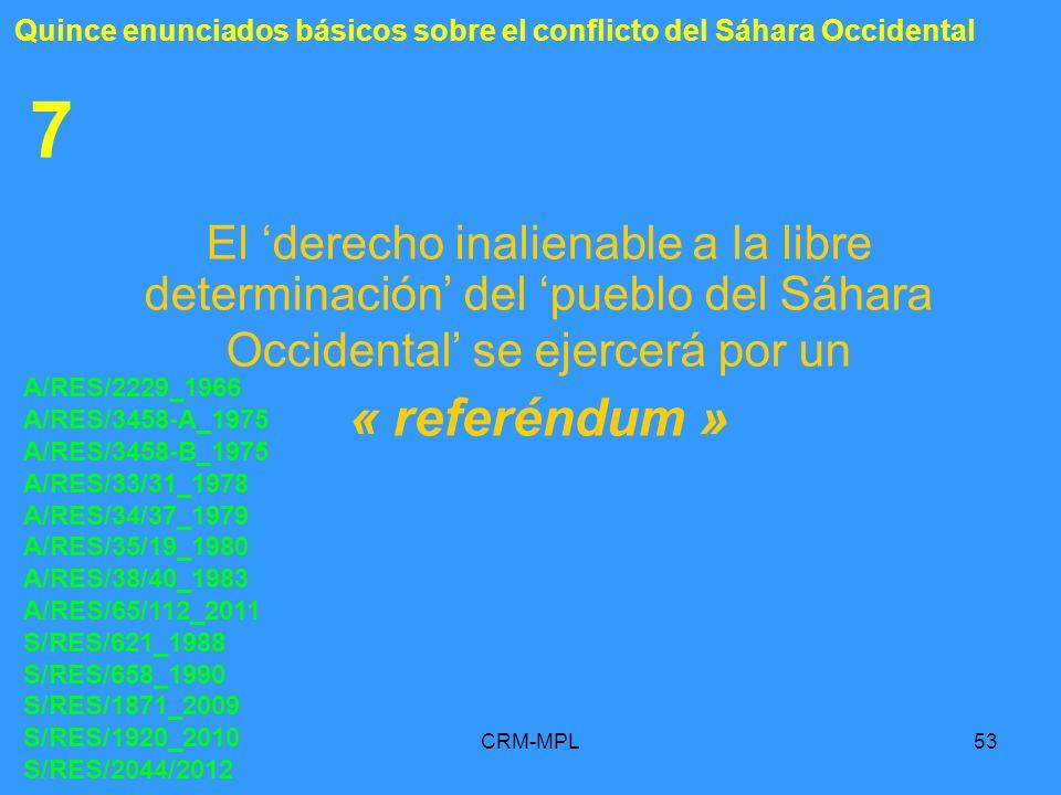 CRM-MPL53 7 El derecho inalienable a la libre determinación del pueblo del Sáhara Occidental se ejercerá por un « referéndum » A/RES/2229_1966 A/RES/3