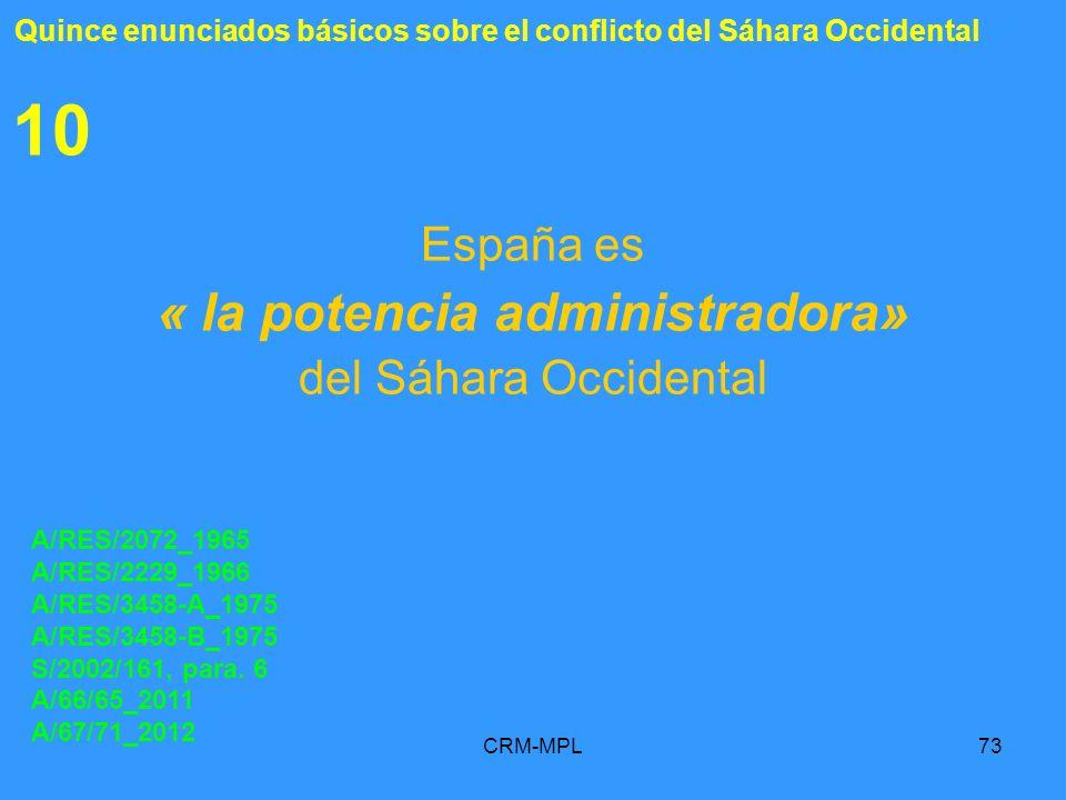 CRM-MPL73 10 España es « la potencia administradora» del Sáhara Occidental A/RES/2072_1965 A/RES/2229_1966 A/RES/3458-A_1975 A/RES/3458-B_1975 S/2002/