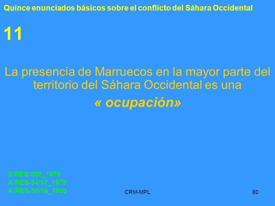 CRM-MPL80 11 La presencia de Marruecos en la mayor parte del territorio del Sáhara Occidental es una « ocupación» S/RES/380_1975 A/RES/34/37_1979 A/RE