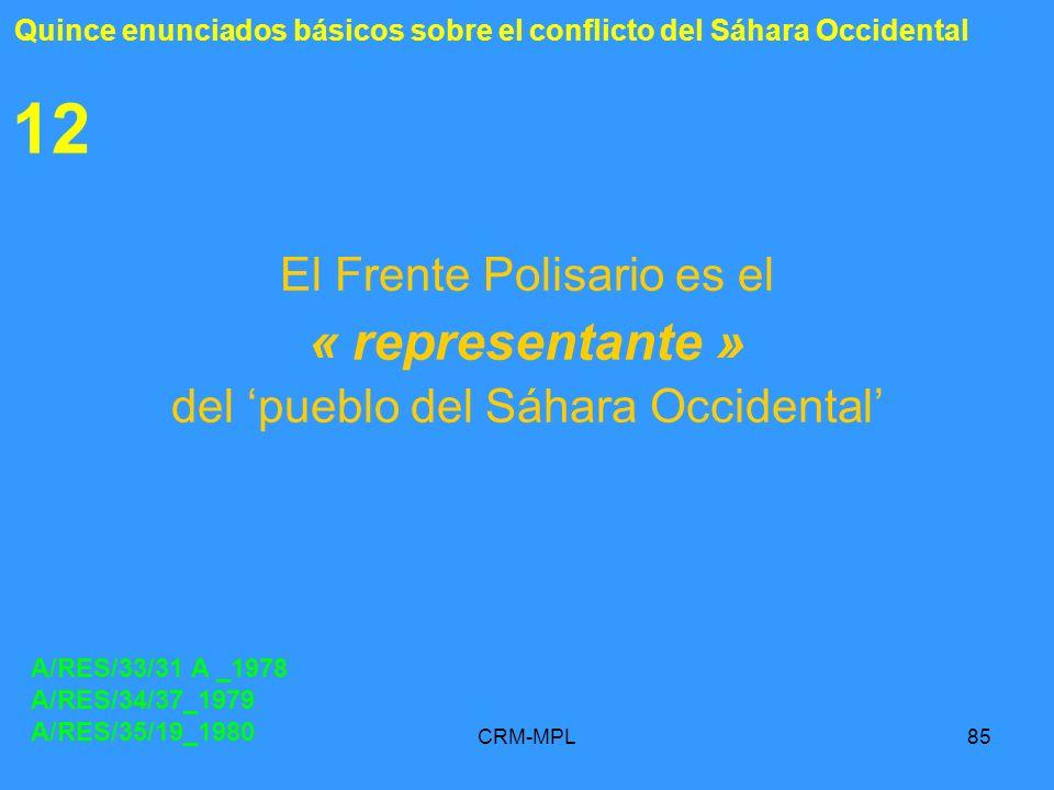CRM-MPL85 12 El Frente Polisario es el « representante » del pueblo del Sáhara Occidental A/RES/33/31 A _1978 A/RES/34/37_1979 A/RES/35/19_1980 Quince