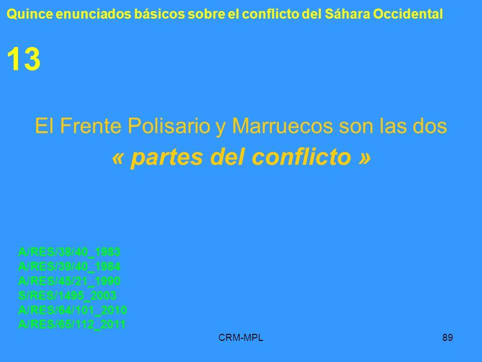 CRM-MPL89 13 El Frente Polisario y Marruecos son las dos « partes del conflicto » A/RES/38/40_1983 A/RES/39/40_1984 A/RES/45/21_1990 S/RES/1495_2003 A
