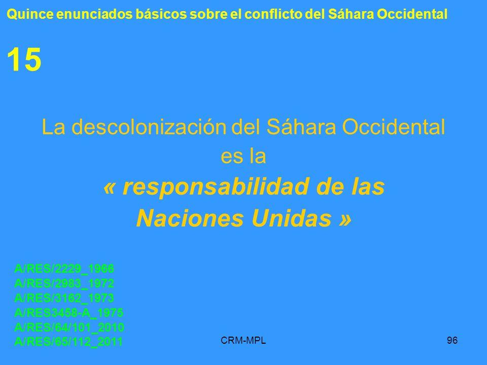 CRM-MPL96 15 La descolonización del Sáhara Occidental es la « responsabilidad de las Naciones Unidas » A/RES/2229_1966 A/RES/2983_1972 A/RES/3162_1973