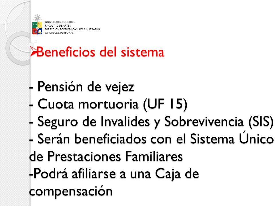 Beneficios del sistema - Pensión de vejez - Cuota mortuoria (UF 15) - Seguro de Invalides y Sobrevivencia (SIS) - Serán beneficiados con el Sistema Único de Prestaciones Familiares -Podrá afiliarse a una Caja de compensación Beneficios del sistema - Pensión de vejez - Cuota mortuoria (UF 15) - Seguro de Invalides y Sobrevivencia (SIS) - Serán beneficiados con el Sistema Único de Prestaciones Familiares -Podrá afiliarse a una Caja de compensación UNIVERSIDAD DE CHILE FACULTAD DE ARTES DIRECCION ECONOMICA Y ADMINISTRATIVA OFICINA DE PERSONAL