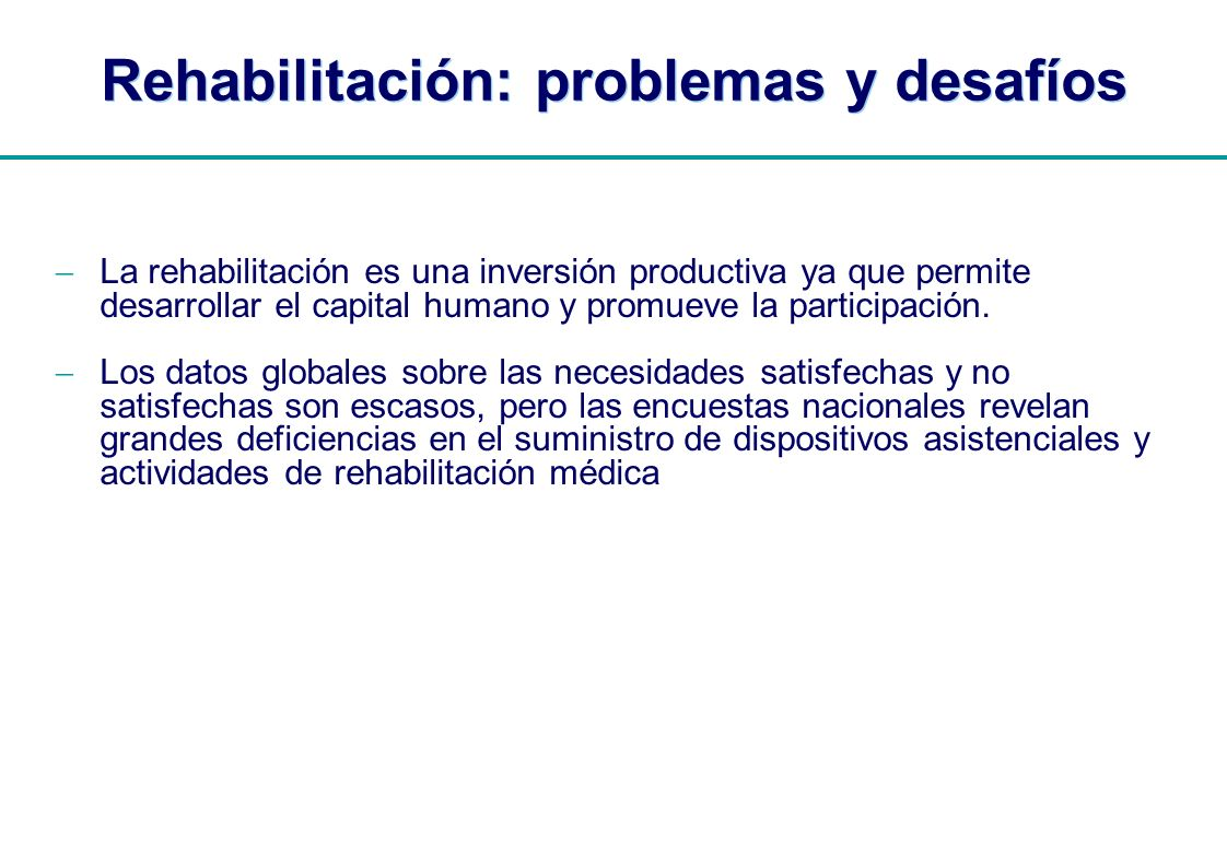 | Rehabilitación: problemas y desafíos La rehabilitación es una inversión productiva ya que permite desarrollar el capital humano y promueve la partic