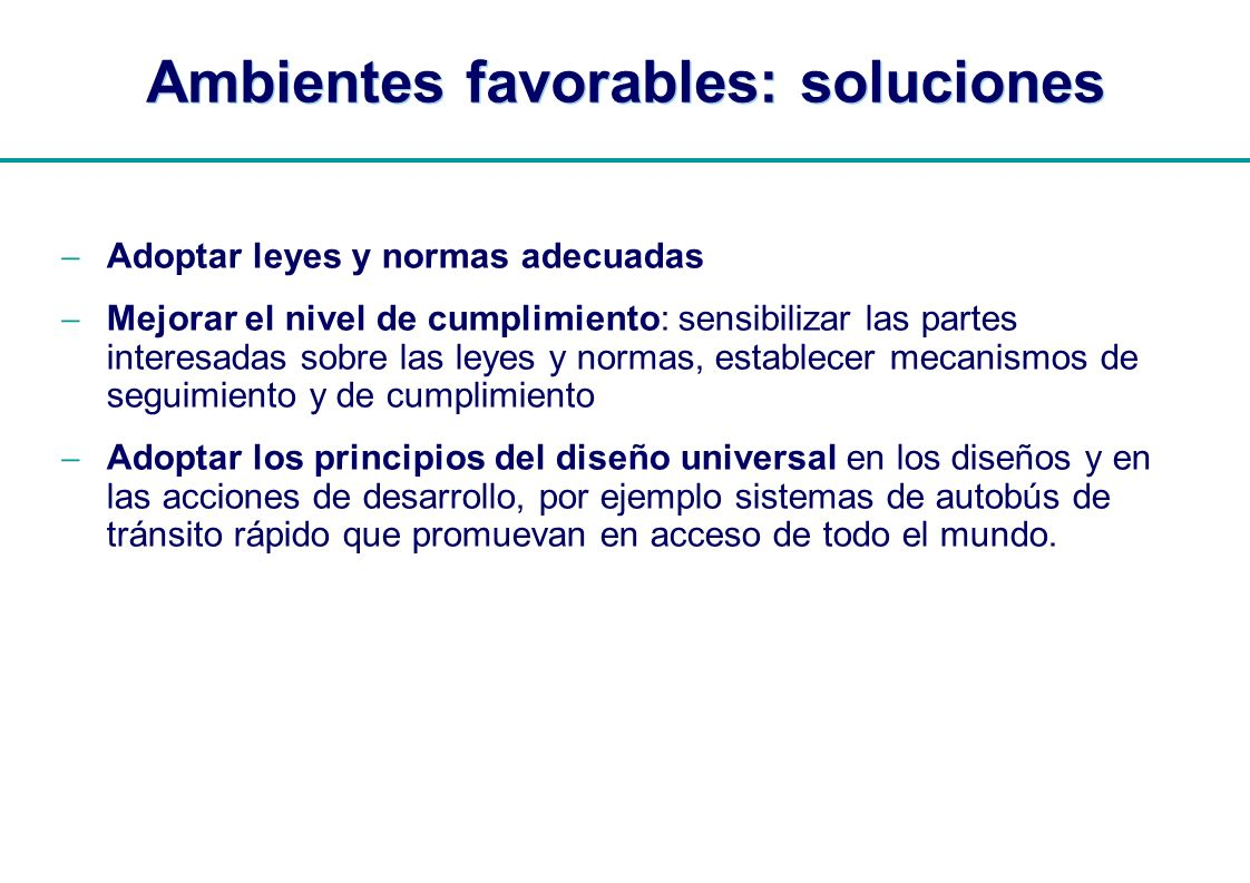 | Ambientes favorables: soluciones Adoptar leyes y normas adecuadas Mejorar el nivel de cumplimiento: sensibilizar las partes interesadas sobre las le