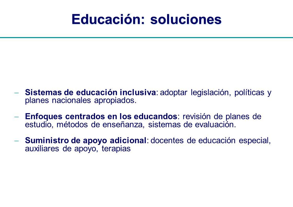 | Educación: soluciones Sistemas de educación inclusiva: adoptar legislación, políticas y planes nacionales apropiados. Enfoques centrados en los educ