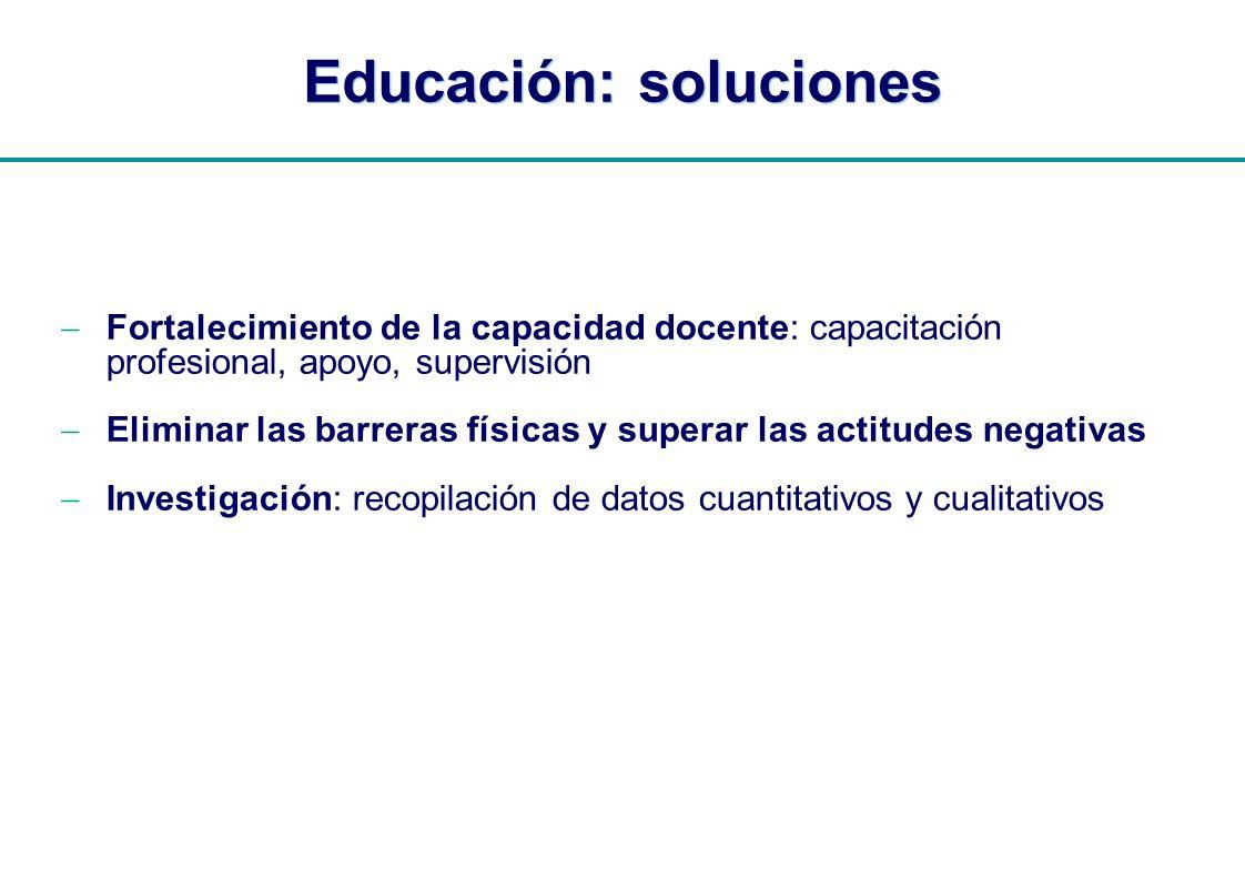 | Educación: soluciones Fortalecimiento de la capacidad docente: capacitación profesional, apoyo, supervisión Eliminar las barreras físicas y superar