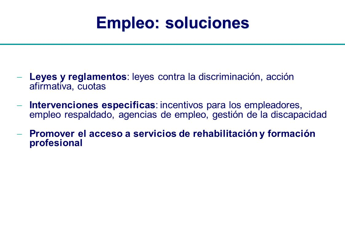 | Empleo: soluciones Leyes y reglamentos: leyes contra la discriminación, acción afirmativa, cuotas Intervenciones especificas: incentivos para los em