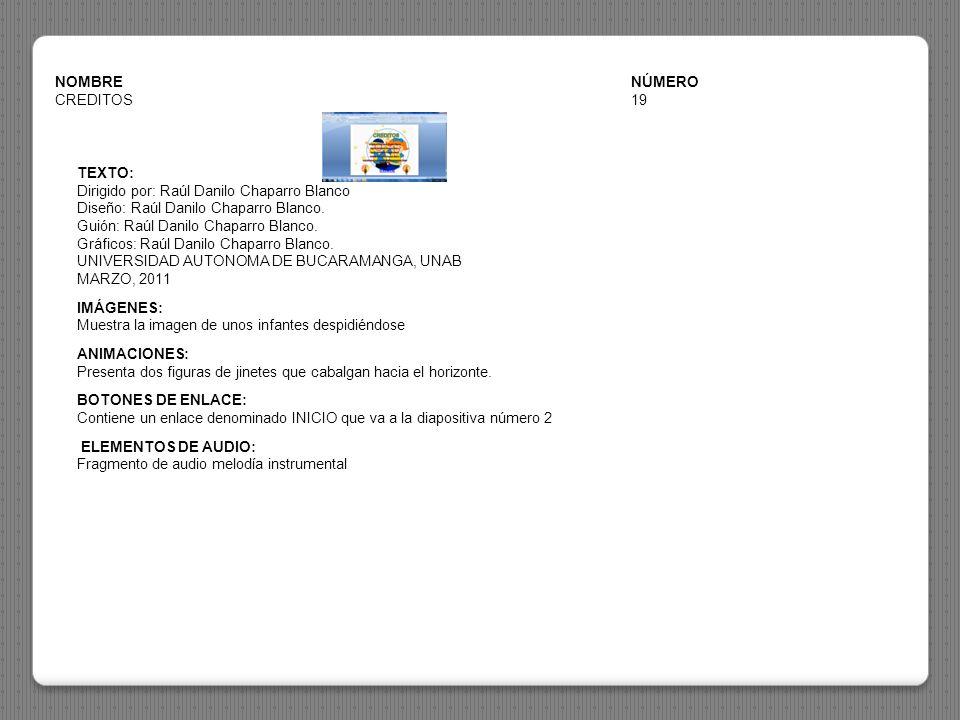 NOMBRENÚMERO CREDITOS19 TEXTO: Dirigido por: Raúl Danilo Chaparro Blanco Diseño: Raúl Danilo Chaparro Blanco. Guión: Raúl Danilo Chaparro Blanco. Gráf