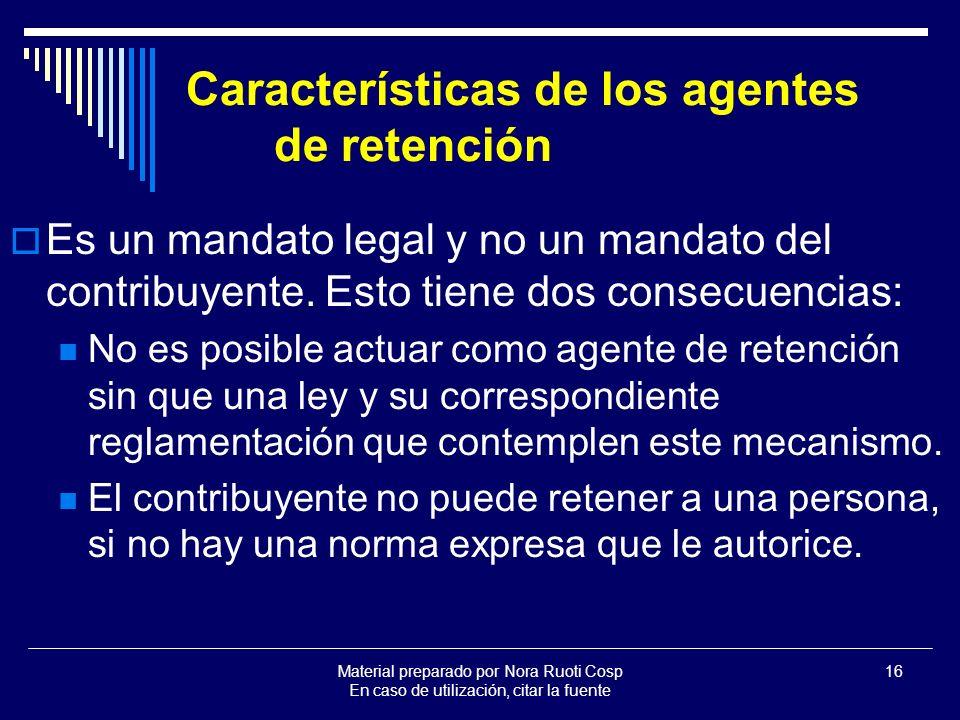 Material preparado por Nora Ruoti Cosp En caso de utilización, citar la fuente 16 Características de los agentes de retención Es un mandato legal y no un mandato del contribuyente.