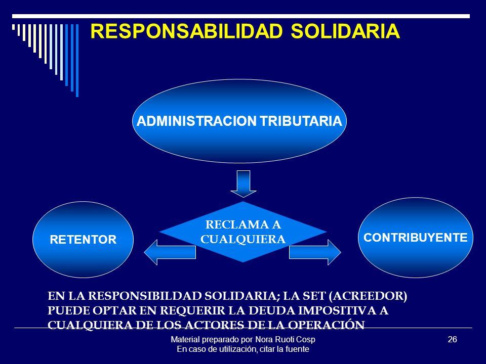 Material preparado por Nora Ruoti Cosp En caso de utilización, citar la fuente 26 RESPONSABILIDAD SOLIDARIA ADMINISTRACION TRIBUTARIA RETENTOR CONTRIBUYENTE EN LA RESPONSIBILDAD SOLIDARIA; LA SET (ACREEDOR) PUEDE OPTAR EN REQUERIR LA DEUDA IMPOSITIVA A CUALQUIERA DE LOS ACTORES DE LA OPERACIÓN RECLAMA A CUALQUIERA