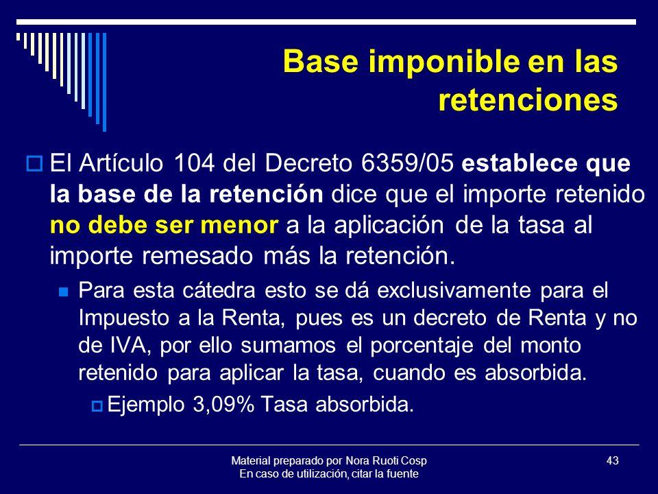 Material preparado por Nora Ruoti Cosp En caso de utilización, citar la fuente 43 Base imponible en las retenciones El Artículo 104 del Decreto 6359/05 establece que la base de la retención dice que el importe retenido no debe ser menor a la aplicación de la tasa al importe remesado más la retención.
