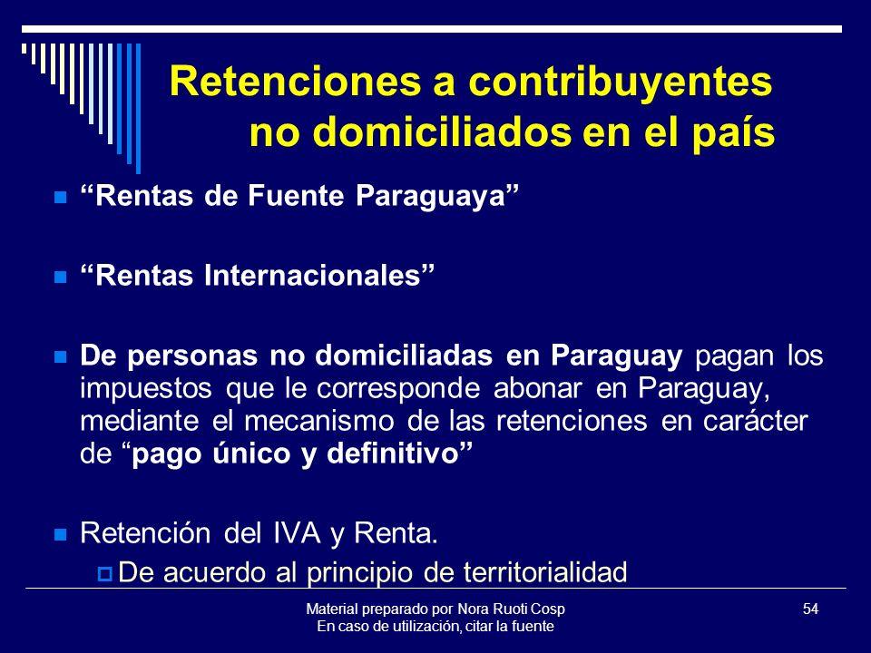 Material preparado por Nora Ruoti Cosp En caso de utilización, citar la fuente 54 Retenciones a contribuyentes no domiciliados en el país Rentas de Fuente Paraguaya Rentas Internacionales De personas no domiciliadas en Paraguay pagan los impuestos que le corresponde abonar en Paraguay, mediante el mecanismo de las retenciones en carácter de pago único y definitivo Retención del IVA y Renta.