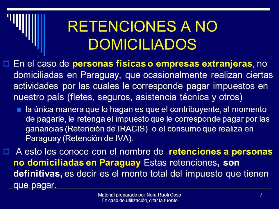 Material preparado por Nora Ruoti Cosp En caso de utilización, citar la fuente 7 RETENCIONES A NO DOMICILIADOS En el caso de personas físicas o empresas extranjeras, no domiciliadas en Paraguay, que ocasionalmente realizan ciertas actividades por las cuales le corresponde pagar impuestos en nuestro país (fletes, seguros, asistencia técnica y otros) la única manera que lo hagan es que el contribuyente, al momento de pagarle, le retenga el impuesto que le corresponde pagar por las ganancias (Retención de IRACIS) o el consumo que realiza en Paraguay (Retención de IVA).