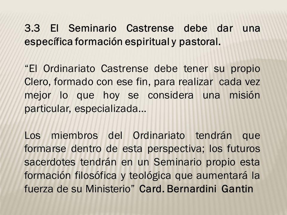3.3 El Seminario Castrense debe dar una específica formación espiritual y pastoral. El Ordinariato Castrense debe tener su propio Clero, formado con e