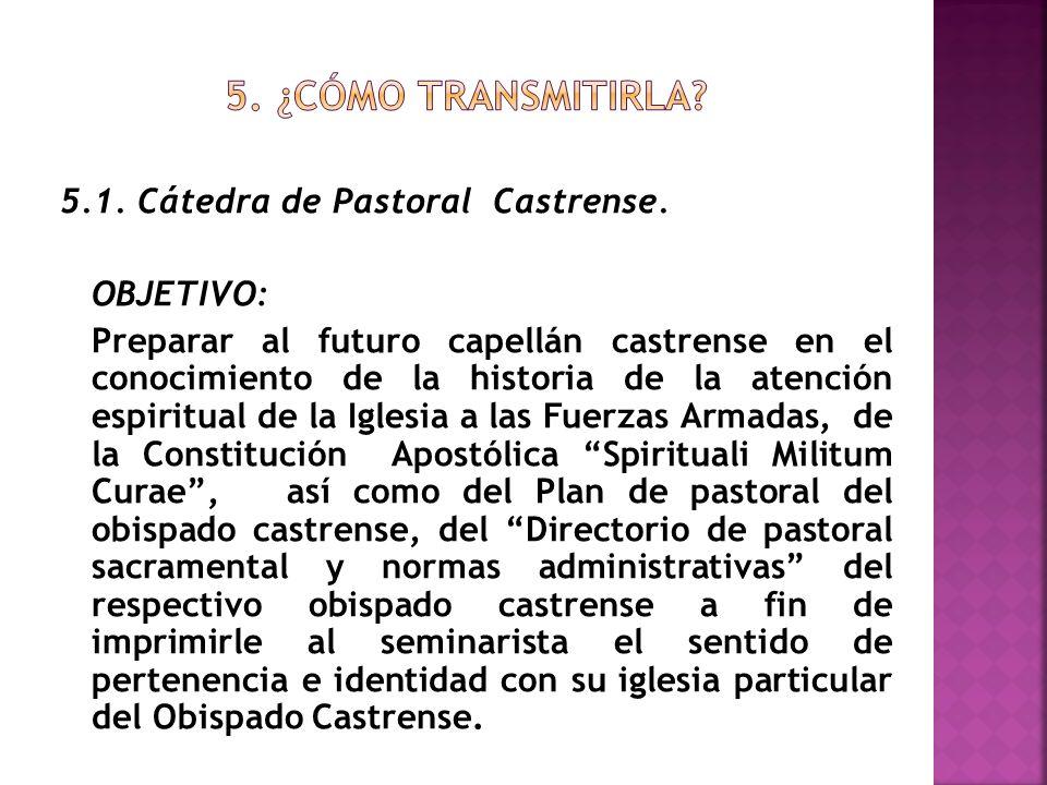 5.1. Cátedra de Pastoral Castrense. OBJETIVO: Preparar al futuro capellán castrense en el conocimiento de la historia de la atención espiritual de la