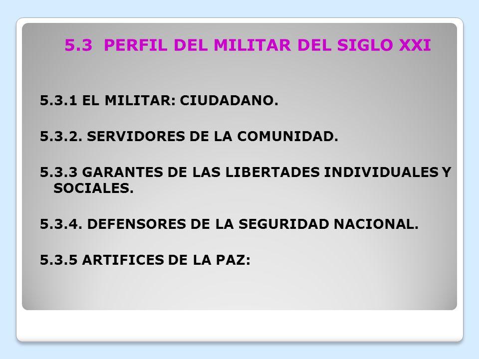 5.3 PERFIL DEL MILITAR DEL SIGLO XXI 5.3.1 EL MILITAR: CIUDADANO. 5.3.2. SERVIDORES DE LA COMUNIDAD. 5.3.3 GARANTES DE LAS LIBERTADES INDIVIDUALES Y S