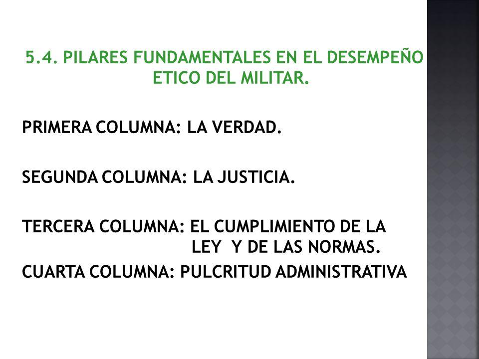 5.4. PILARES FUNDAMENTALES EN EL DESEMPEÑO ETICO DEL MILITAR. PRIMERA COLUMNA: LA VERDAD. SEGUNDA COLUMNA: LA JUSTICIA. TERCERA COLUMNA: EL CUMPLIMIEN