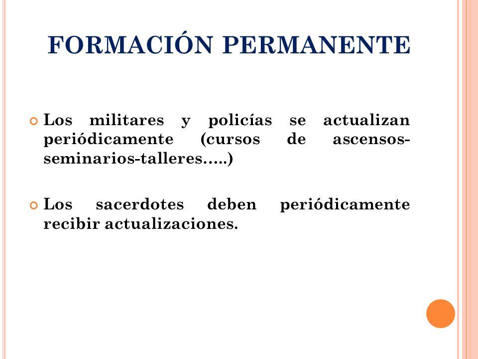 FORMACIÓN PERMANENTE Los militares y policías se actualizan periódicamente (cursos de ascensos- seminarios-talleres…..) Los sacerdotes deben periódica