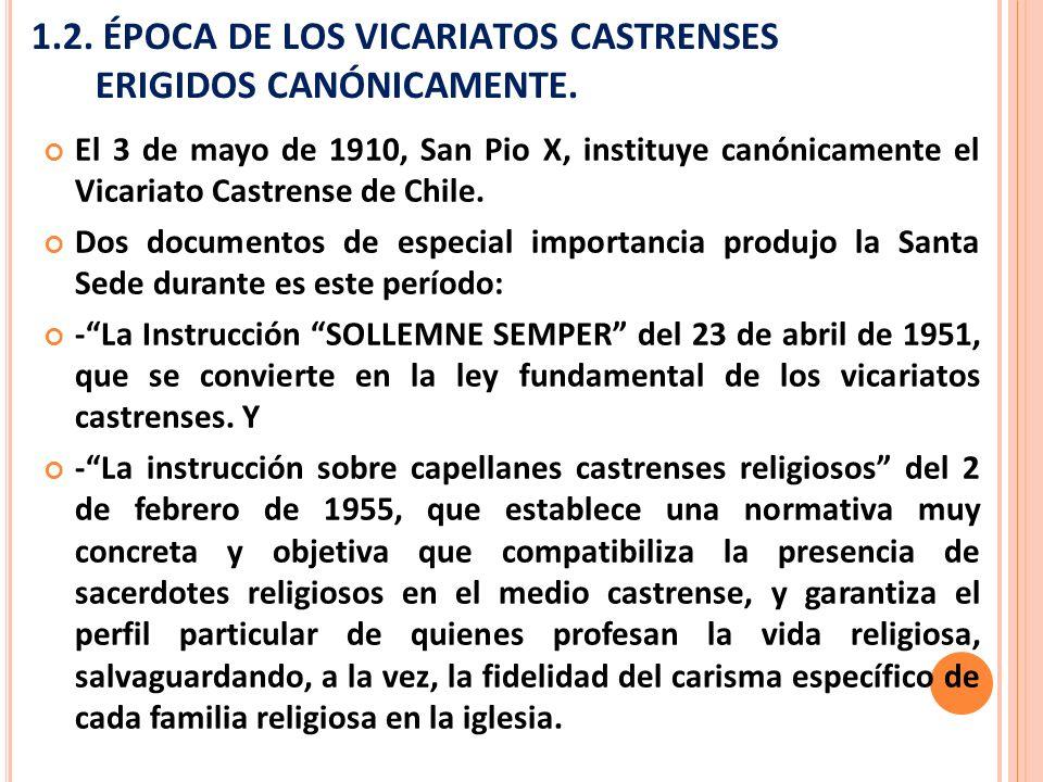 1.2. ÉPOCA DE LOS VICARIATOS CASTRENSES ERIGIDOS CANÓNICAMENTE. El 3 de mayo de 1910, San Pio X, instituye canónicamente el Vicariato Castrense de Chi