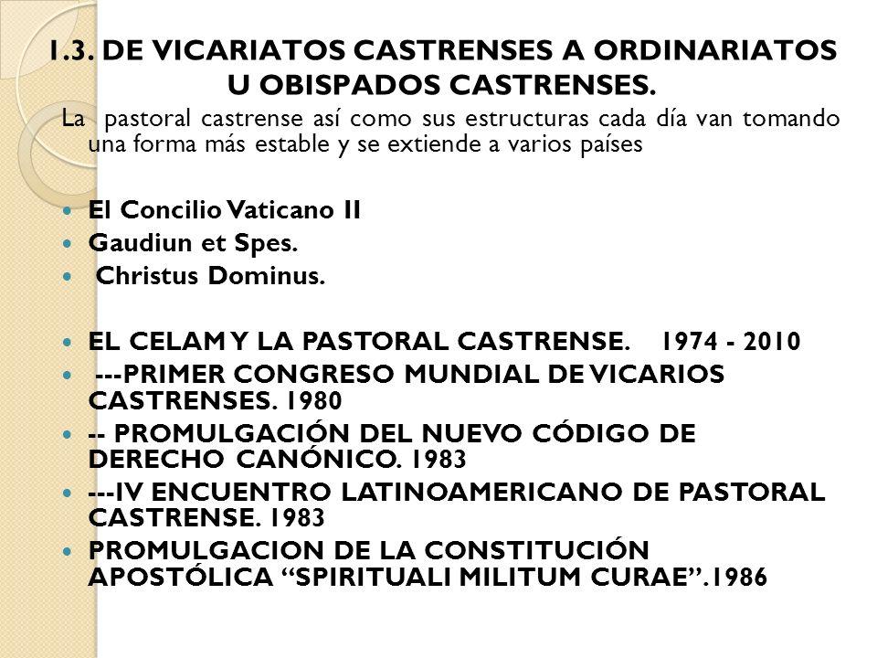 1.3. DE VICARIATOS CASTRENSES A ORDINARIATOS U OBISPADOS CASTRENSES. La pastoral castrense así como sus estructuras cada día van tomando una forma más