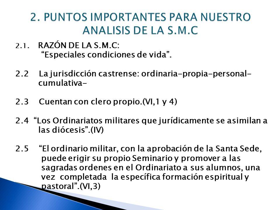 2.1. RAZÓN DE LA S.M.C: Especiales condiciones de vida. 2.2 La jurisdicción castrense: ordinaria-propia-personal- cumulativa- 2.3 Cuentan con clero pr
