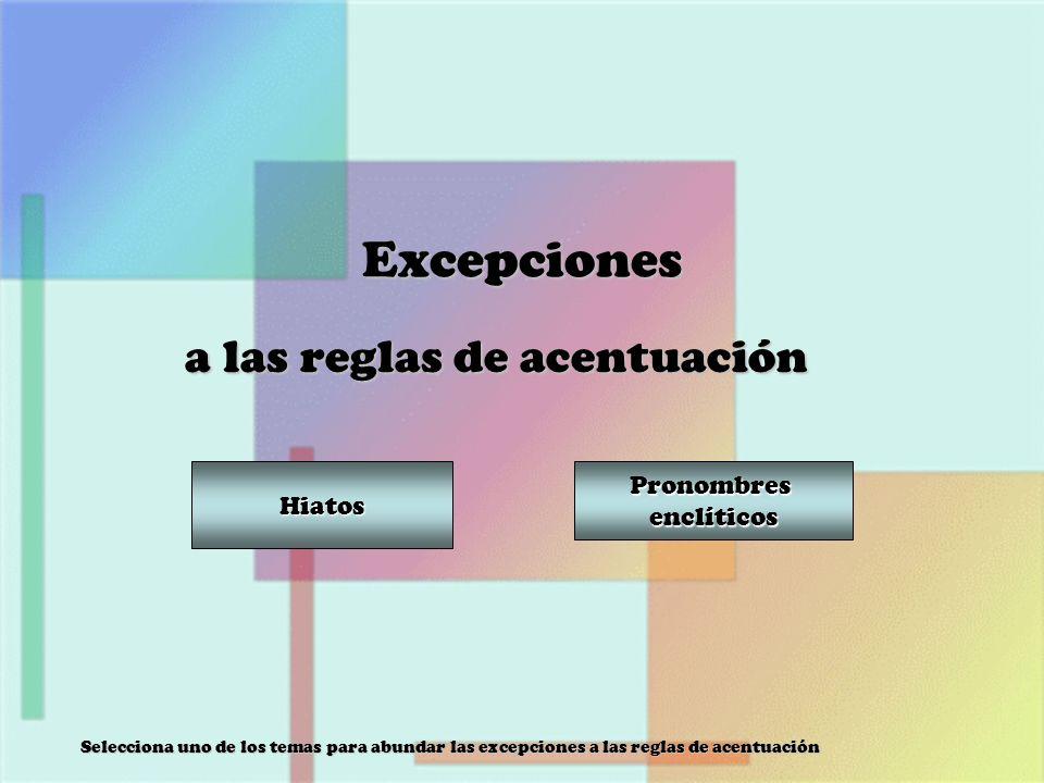 Excepciones a las reglas de acentuación Selecciona uno de los temas para abundar las excepciones a las reglas de acentuación Hiatos Pronombres enclíti