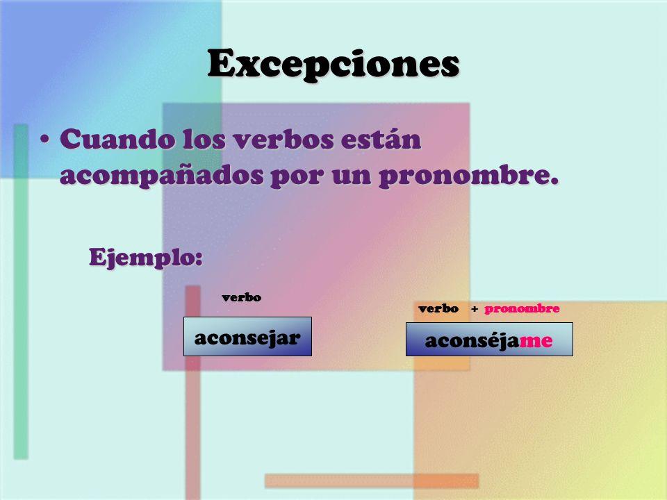 aconséjame aconsejar Excepciones Cuando los verbos están acompañados por un pronombre.Cuando los verbos están acompañados por un pronombre. Ejemplo: E