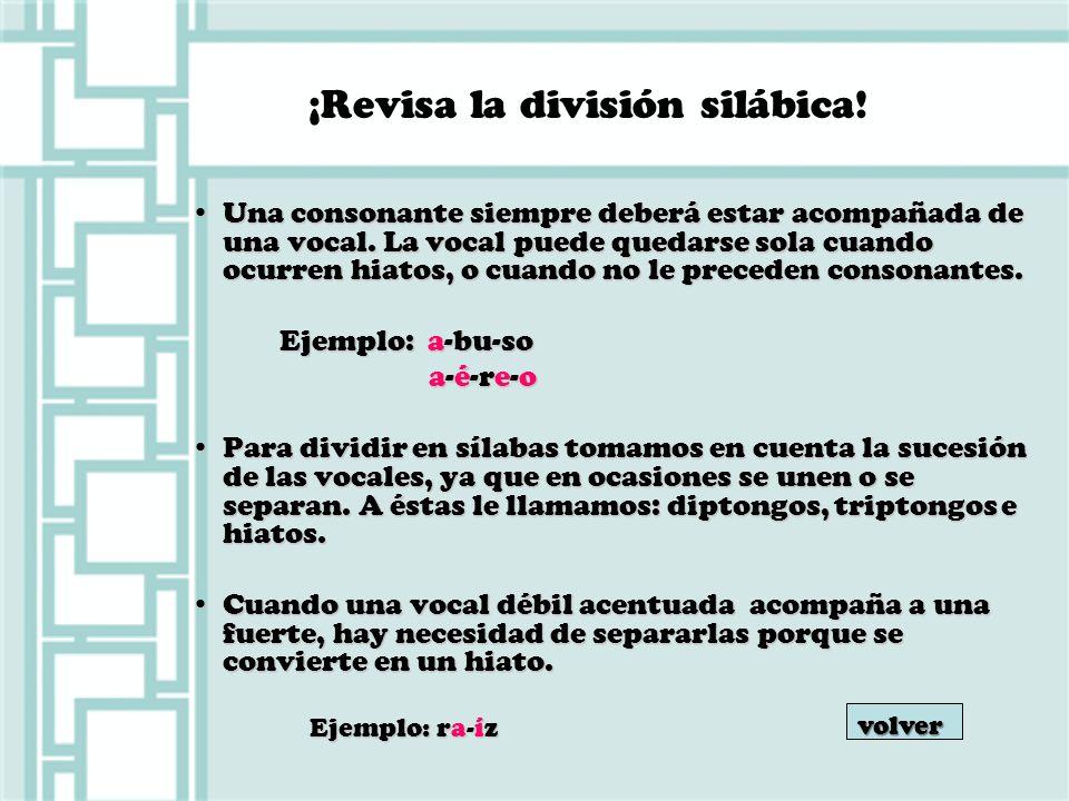 ¡Revisa la división silábica! Una consonante siempre deberá estar acompañada de una vocal. La vocal puede quedarse sola cuando ocurren hiatos, o cuand